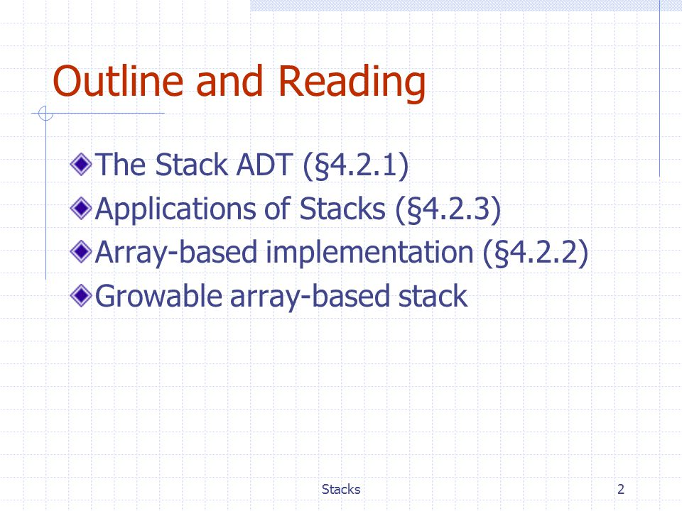 2 Outline and Reading The Stack ADT (§4.2.1) Applications of Stacks (§4.2.3) Array-based implementation (§4.2.2) Growable array-based stack