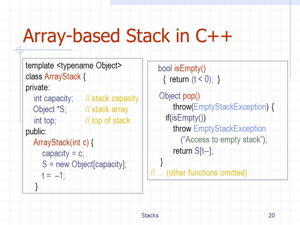 Stacks20 Array-based Stack in C++ template class ArrayStack { private: int capacity; // stack capacity Object *S;// stack array int top; // top of stack public: ArrayStack(int c) { capacity = c; S = new Object[capacity]; t = –1; } bool isEmpty() { return (t < 0); } Object pop() throw(EmptyStackException) { if(isEmpty()) throw EmptyStackException ( Access to empty stack ); return S[t--]; } // … (other functions omitted)