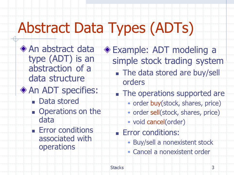 Stacks3 Abstract Data Types (ADTs) An abstract data type (ADT) is an abstraction of a data structure An ADT specifies: Data stored Operations on the data Error conditions associated with operations Example: ADT modeling a simple stock trading system The data stored are buy/sell orders The operations supported are  order buy(stock, shares, price)  order sell(stock, shares, price)  void cancel(order) Error conditions:  Buy/sell a nonexistent stock  Cancel a nonexistent order