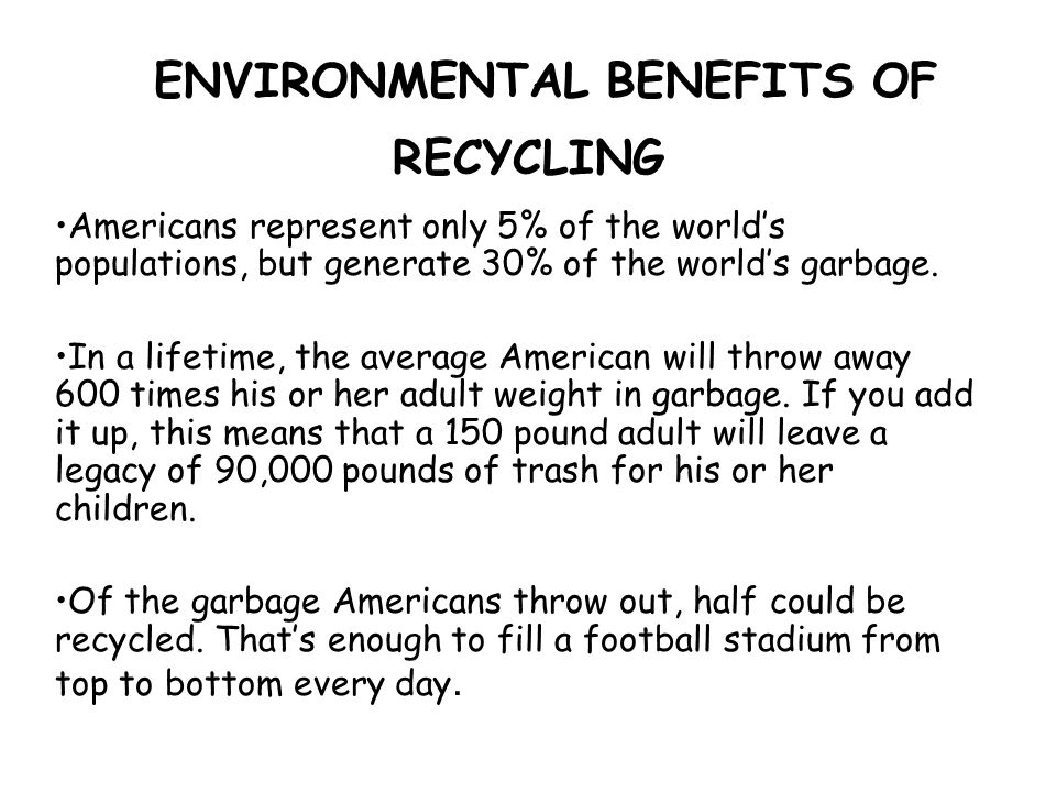 ENVIRONMENTAL BENEFITS OF RECYCLING Americans represent only 5% of the world's populations, but generate 30% of the world's garbage.