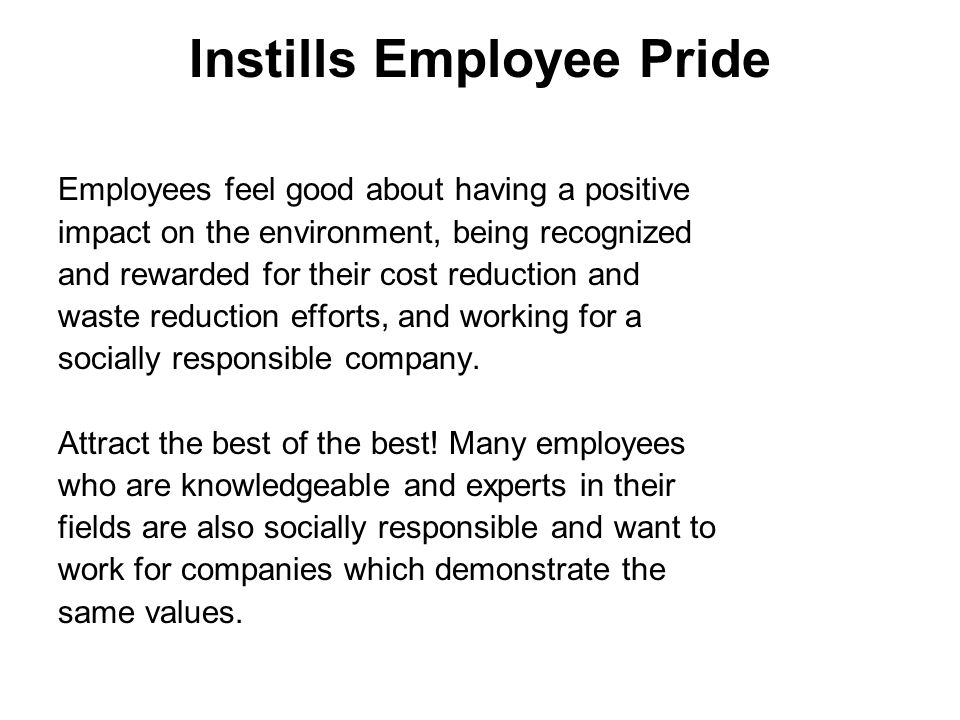 Instills Employee Pride Employees feel good about having a positive impact on the environment, being recognized and rewarded for their cost reduction and waste reduction efforts, and working for a socially responsible company.