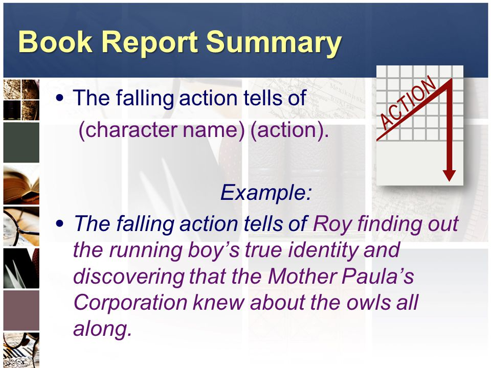 Book Report Summary The falling action tells of (character name) (action). Example: The falling action tells of Roy finding out the running boy's true