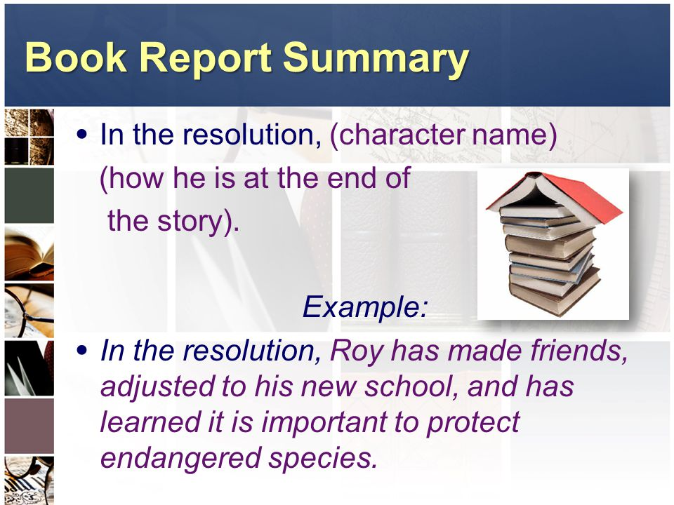 Book Report Summary In the resolution, (character name) (how he is at the end of the story). Example: In the resolution, Roy has made friends, adjuste