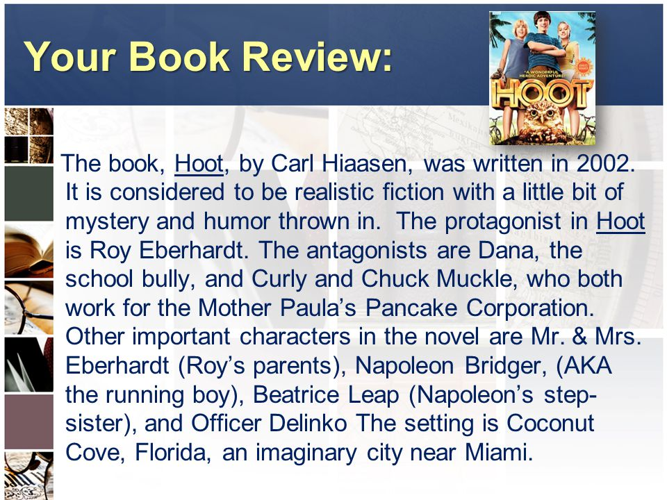 Your Book Review: The book, Hoot, by Carl Hiaasen, was written in 2002. It is considered to be realistic fiction with a little bit of mystery and humo