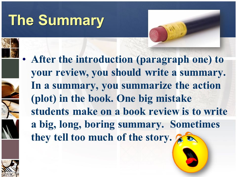 The Summary After the introduction (paragraph one) to your review, you should write a summary.