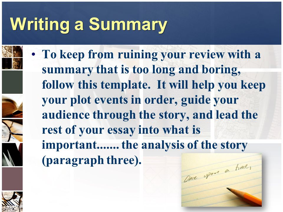 Writing a Summary To keep from ruining your review with a summary that is too long and boring, follow this template. It will help you keep your plot e
