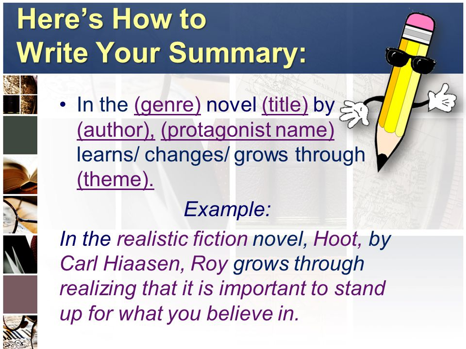 Here's How to Write Your Summary: In the (genre) novel (title) by (author), (protagonist name) learns/ changes/ grows through (theme).