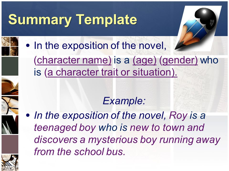 Summary Template In the exposition of the novel, (character name) is a (age) (gender) who is (a character trait or situation).