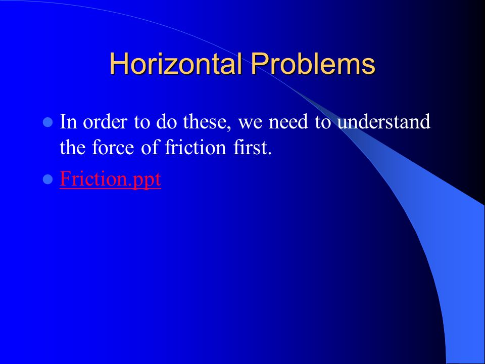 Horizontal Problems In order to do these, we need to understand the force of friction first.