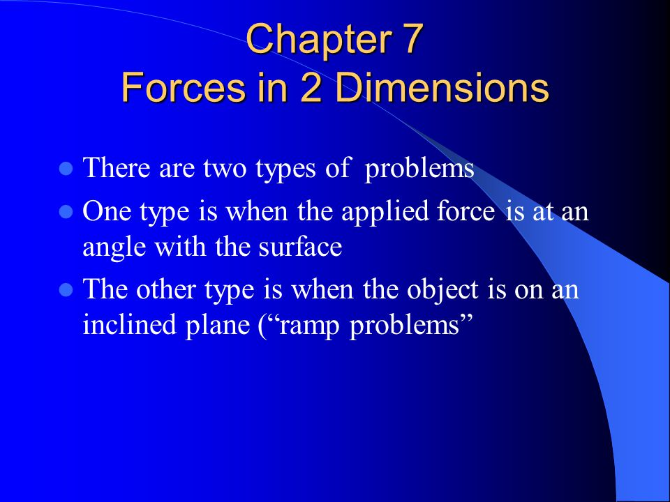 Chapter 7 Forces in 2 Dimensions There are two types of problems One type is when the applied force is at an angle with the surface The other type is
