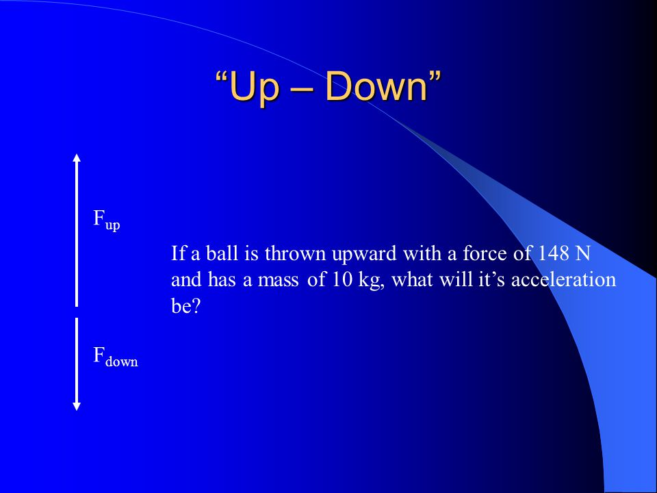 """""""Up – Down"""" F up F down If a ball is thrown upward with a force of 148 N and has a mass of 10 kg, what will it's acceleration be?"""