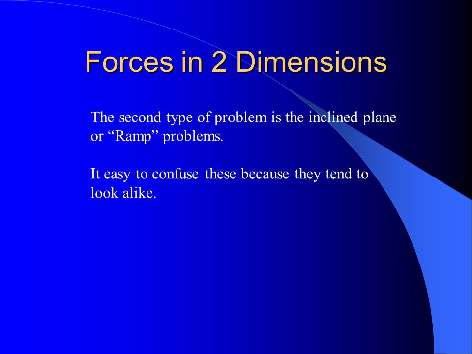 """Forces in 2 Dimensions The second type of problem is the inclined plane or """"Ramp"""" problems. It easy to confuse these because they tend to look alike."""