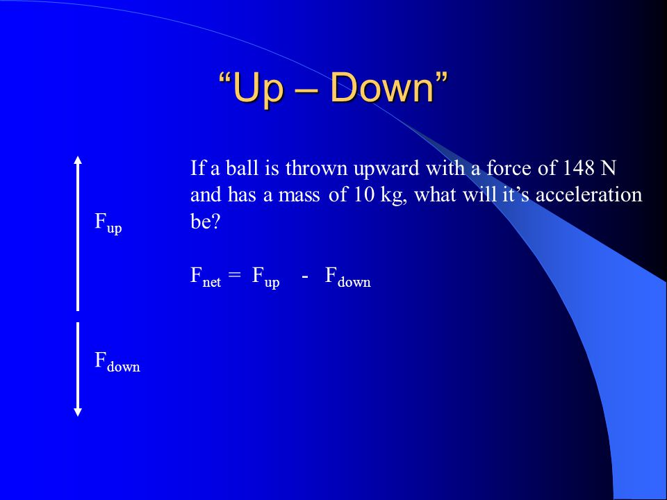 Up – Down F up F down If a ball is thrown upward with a force of 148 N and has a mass of 10 kg, what will it's acceleration be.