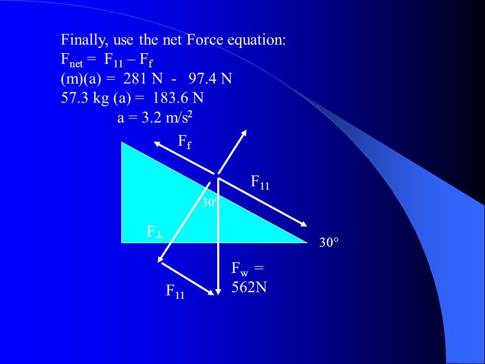 Finally, use the net Force equation: F net = F 11 – F f (m)(a) = 281 N - 97.4 N 57.3 kg (a) = 183.6 N a = 3.2 m/s 2 F 11 FfFf F w = 562N F┴F┴ 30° F 11