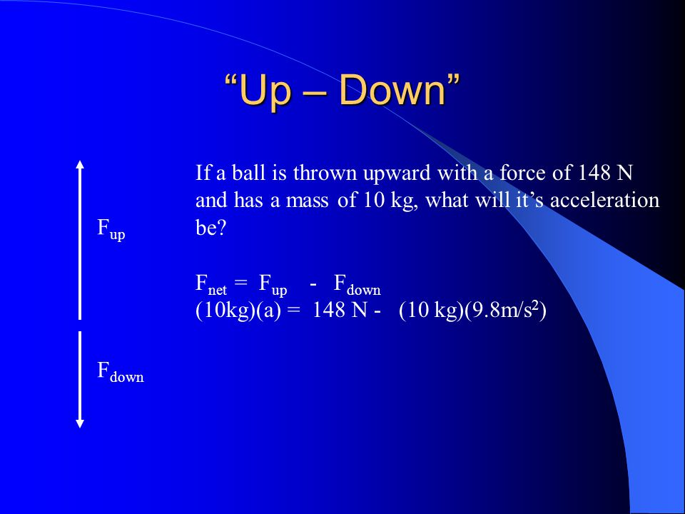 """""""Up – Down"""" F up F down If a ball is thrown upward with a force of 148 N and has a mass of 10 kg, what will it's acceleration be? F net = F up - F dow"""