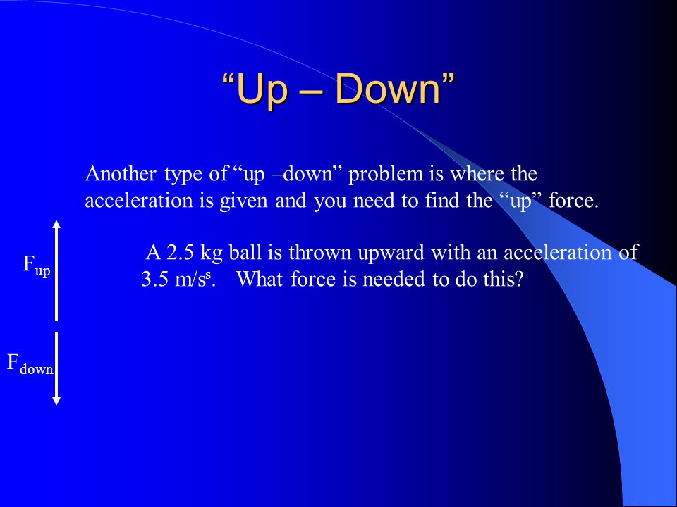 Up – Down Another type of up –down problem is where the acceleration is given and you need to find the up force.