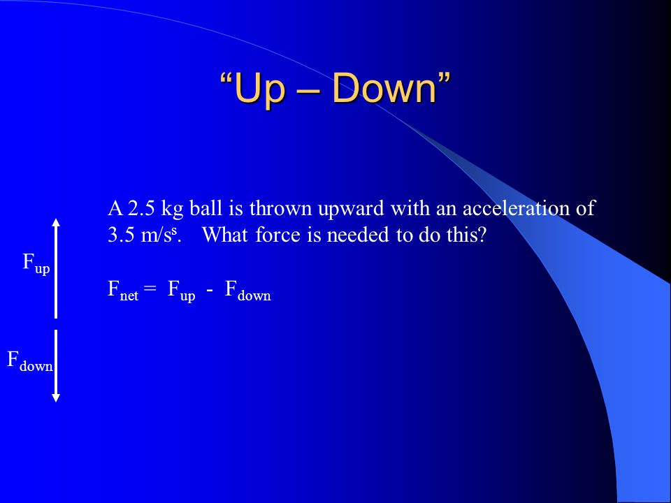 Up – Down F up F down A 2.5 kg ball is thrown upward with an acceleration of 3.5 m/s s.