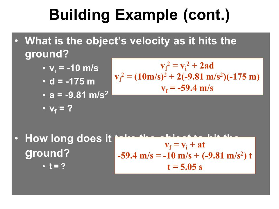 Building Example (cont.) What is the object's velocity as it hits the ground? v i = -10 m/s d = -175 m a = -9.81 m/s 2 v f = ? How long does it take t