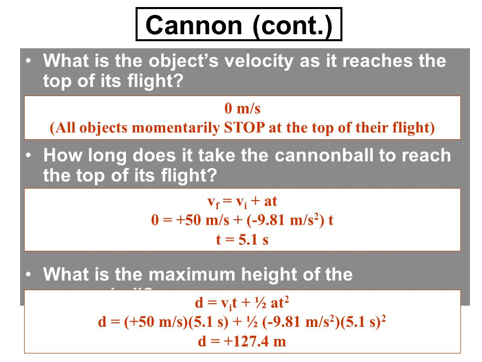 Cannon (cont.) What is the object's velocity as it reaches the top of its flight? How long does it take the cannonball to reach the top of its flight?
