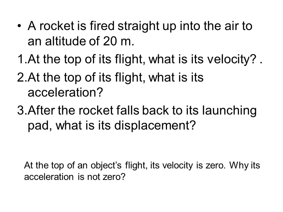 A rocket is fired straight up into the air to an altitude of 20 m. 1.At the top of its flight, what is its velocity?. 2.At the top of its flight, what