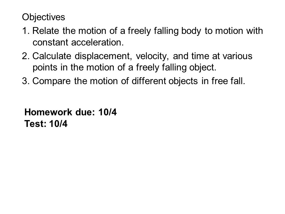 Objectives 1. Relate the motion of a freely falling body to motion with constant acceleration. 2. Calculate displacement, velocity, and time at variou