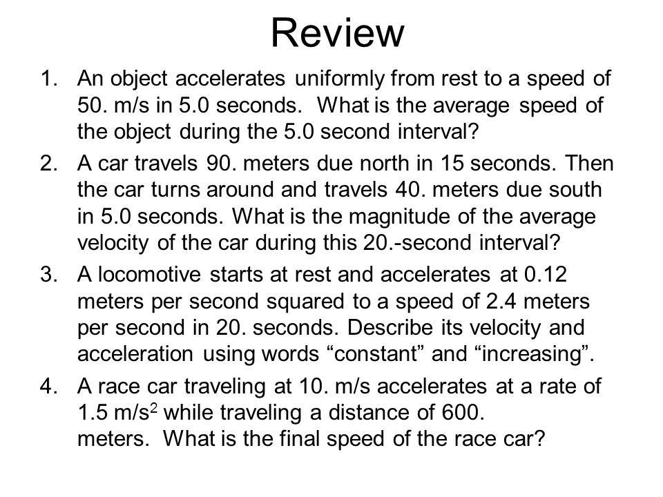 Review 1.An object accelerates uniformly from rest to a speed of 50. m/s in 5.0 seconds. What is the average speed of the object during the 5.0 second