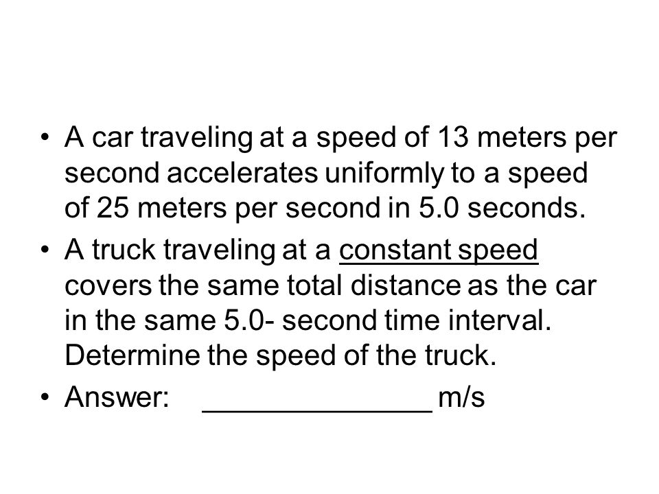 A car traveling at a speed of 13 meters per second accelerates uniformly to a speed of 25 meters per second in 5.0 seconds. A truck traveling at a con