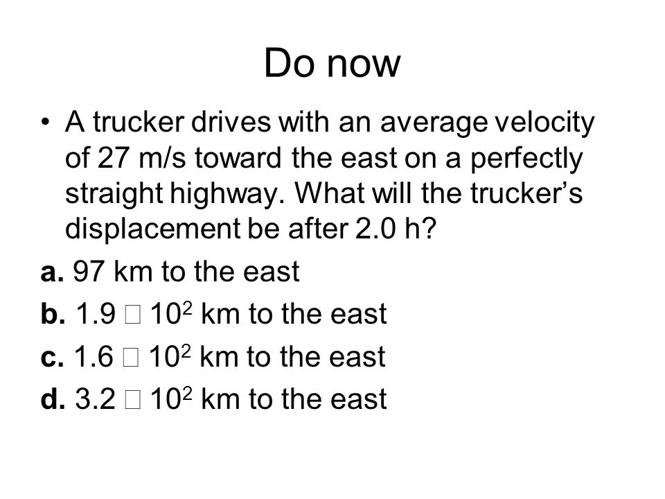 Do now A trucker drives with an average velocity of 27 m/s toward the east on a perfectly straight highway. What will the trucker's displacement be af