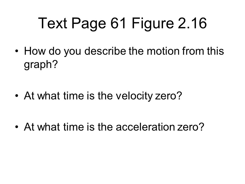 How do you describe the motion from this graph? At what time is the velocity zero? At what time is the acceleration zero? Text Page 61 Figure 2.16