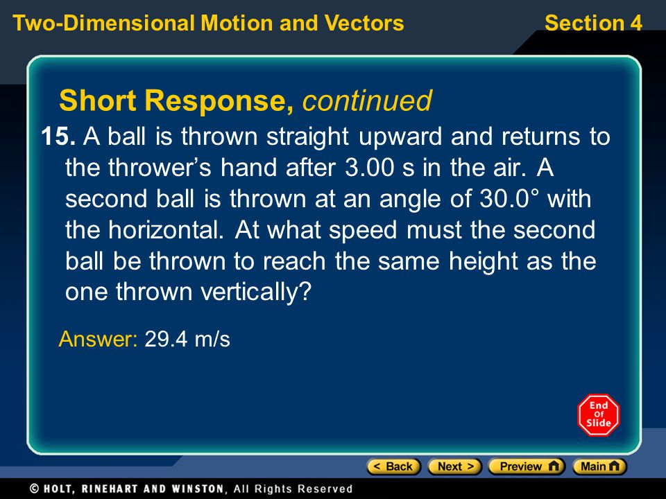 Section 4Two-Dimensional Motion and Vectors Short Response, continued 15. A ball is thrown straight upward and returns to the thrower's hand after 3.0