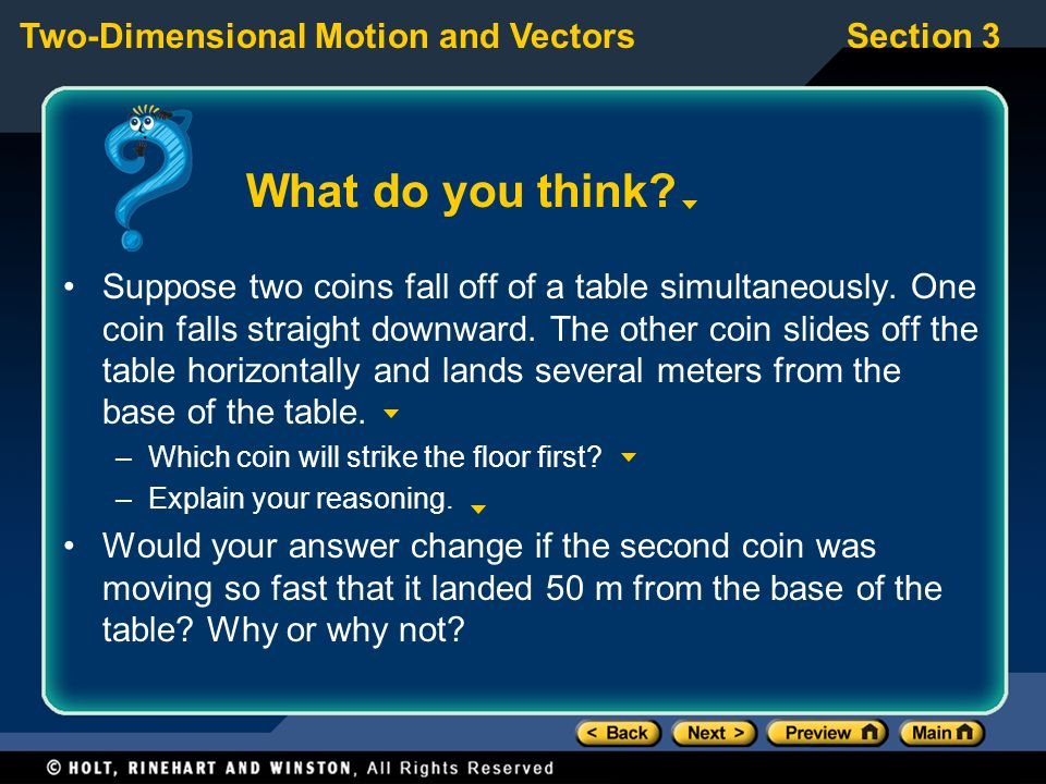Two-Dimensional Motion and VectorsSection 3 What do you think? Suppose two coins fall off of a table simultaneously. One coin falls straight downward.