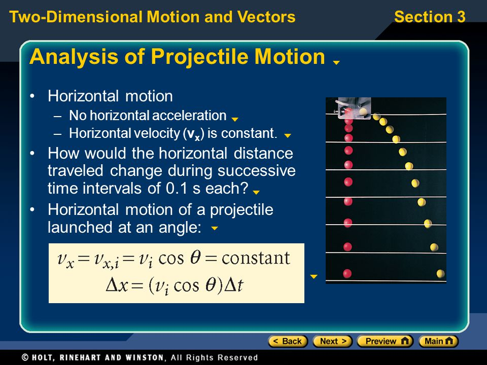 Two-Dimensional Motion and VectorsSection 3 Analysis of Projectile Motion Horizontal motion –No horizontal acceleration –Horizontal velocity (v x ) is