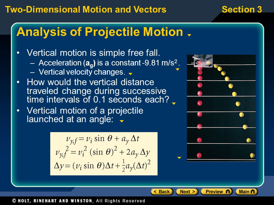 Two-Dimensional Motion and VectorsSection 3 Analysis of Projectile Motion Vertical motion is simple free fall. –Acceleration (a g ) is a constant -9.8