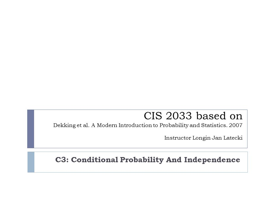 CIS 2033 based on Dekking et al. A Modern Introduction to Probability and Statistics. 2007 Instructor Longin Jan Latecki C3: Conditional Probability A