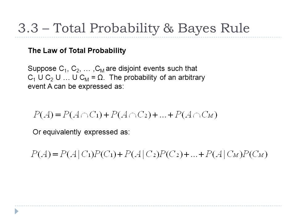 3.3 – Total Probability & Bayes Rule The Law of Total Probability Suppose C 1, C 2, …,C M are disjoint events such that C 1 U C 2 U … U C M = Ω. The p
