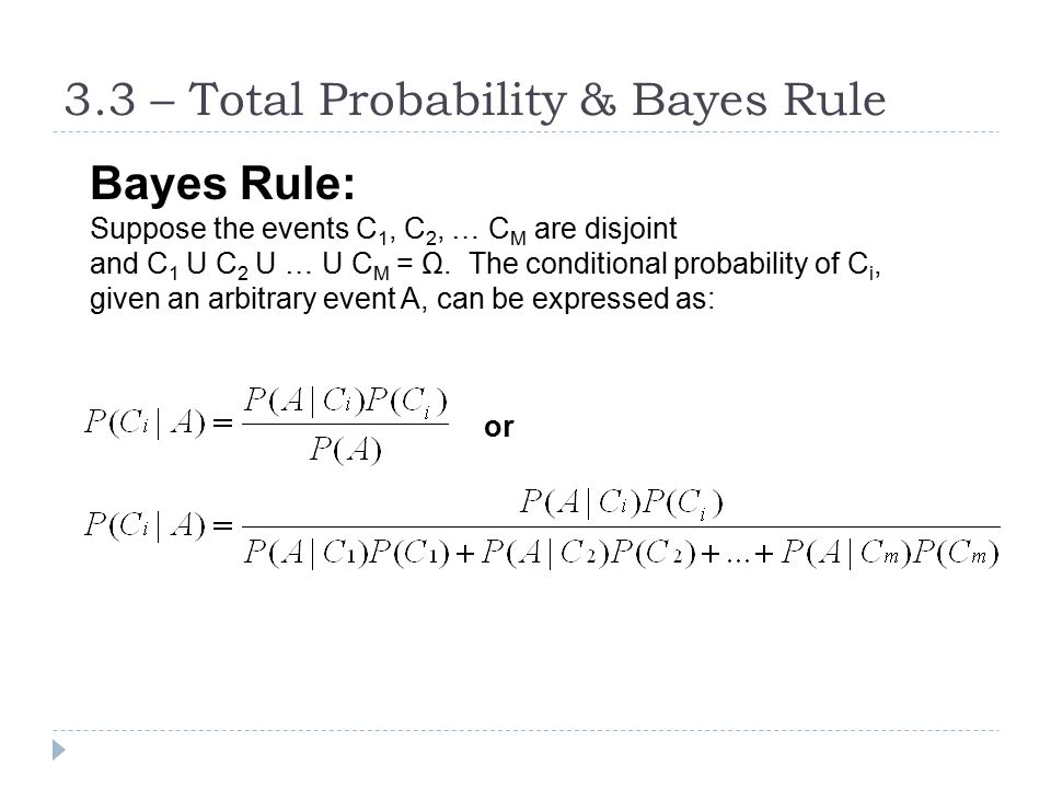 3.3 – Total Probability & Bayes Rule Bayes Rule: Suppose the events C 1, C 2, … C M are disjoint and C 1 U C 2 U … U C M = Ω. The conditional probabil