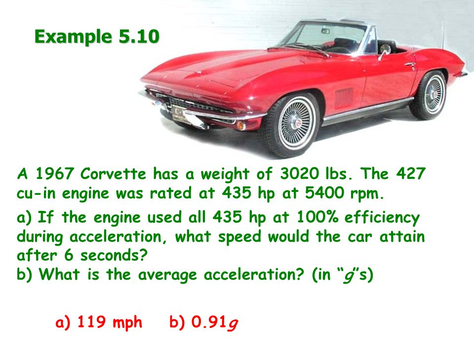 Example 5.10 A 1967 Corvette has a weight of 3020 lbs.