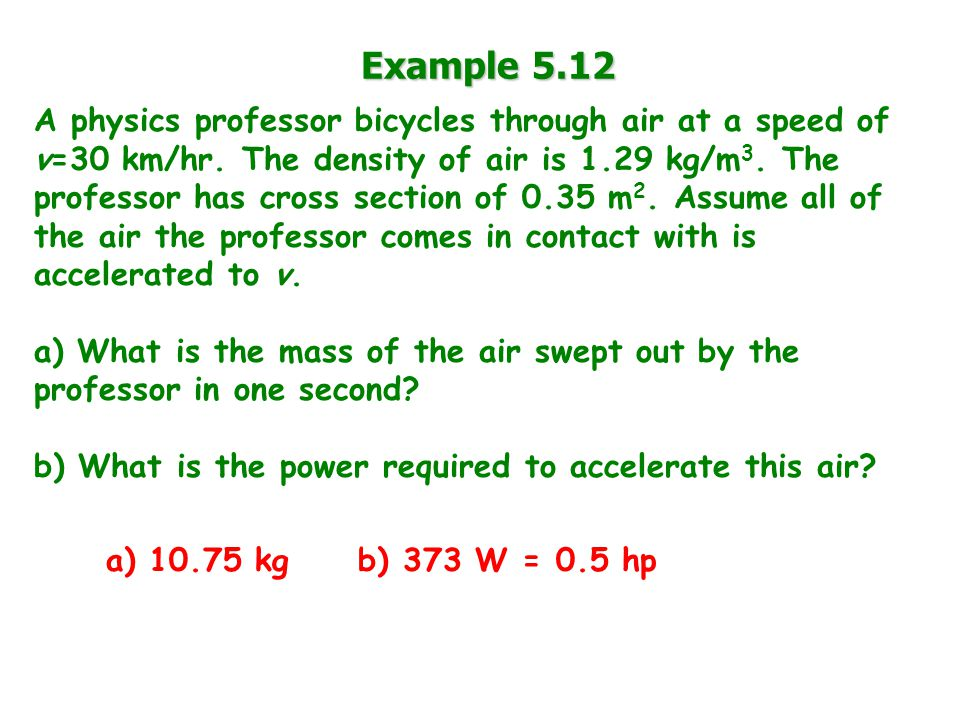 Example 5.12 A physics professor bicycles through air at a speed of v=30 km/hr.