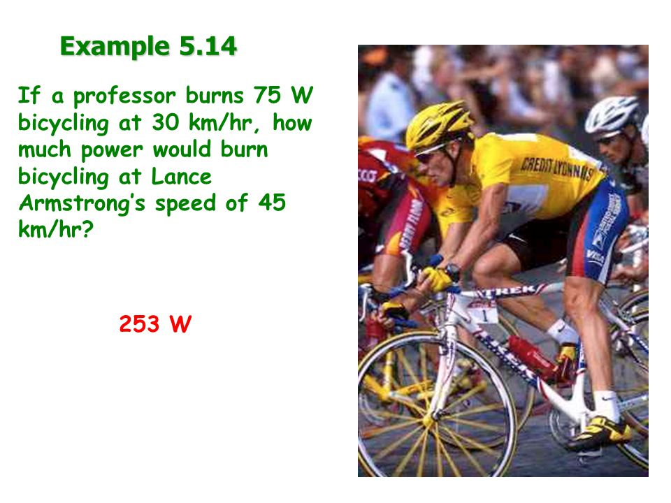 Example 5.14 If a professor burns 75 W bicycling at 30 km/hr, how much power would burn bicycling at Lance Armstrong's speed of 45 km/hr.