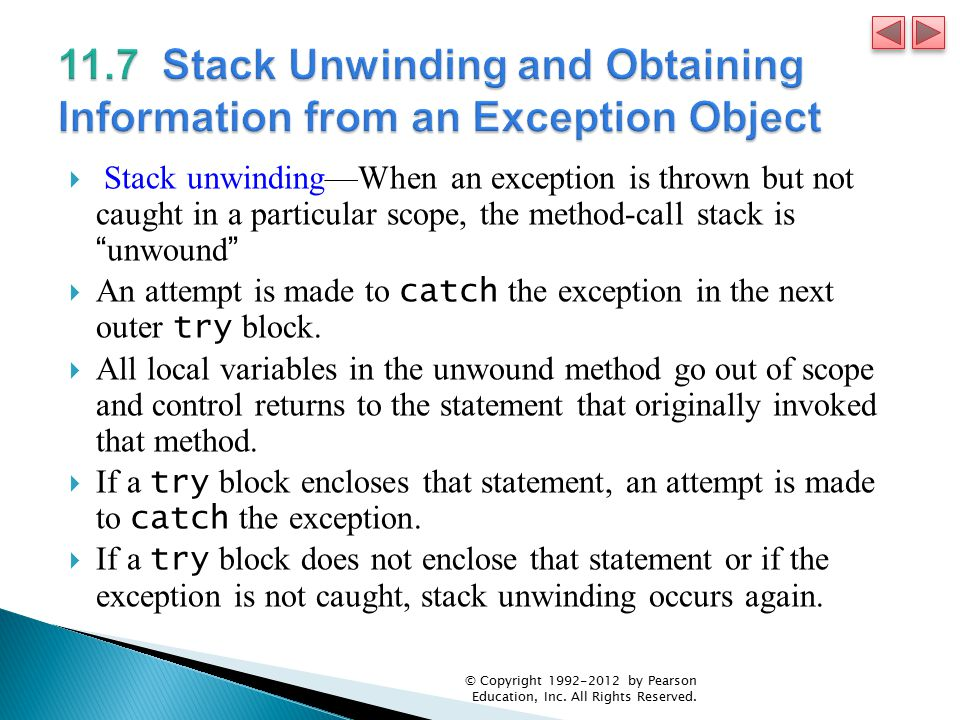  Stack unwinding—When an exception is thrown but not caught in a particular scope, the method-call stack is unwound  An attempt is made to catch the exception in the next outer try block.
