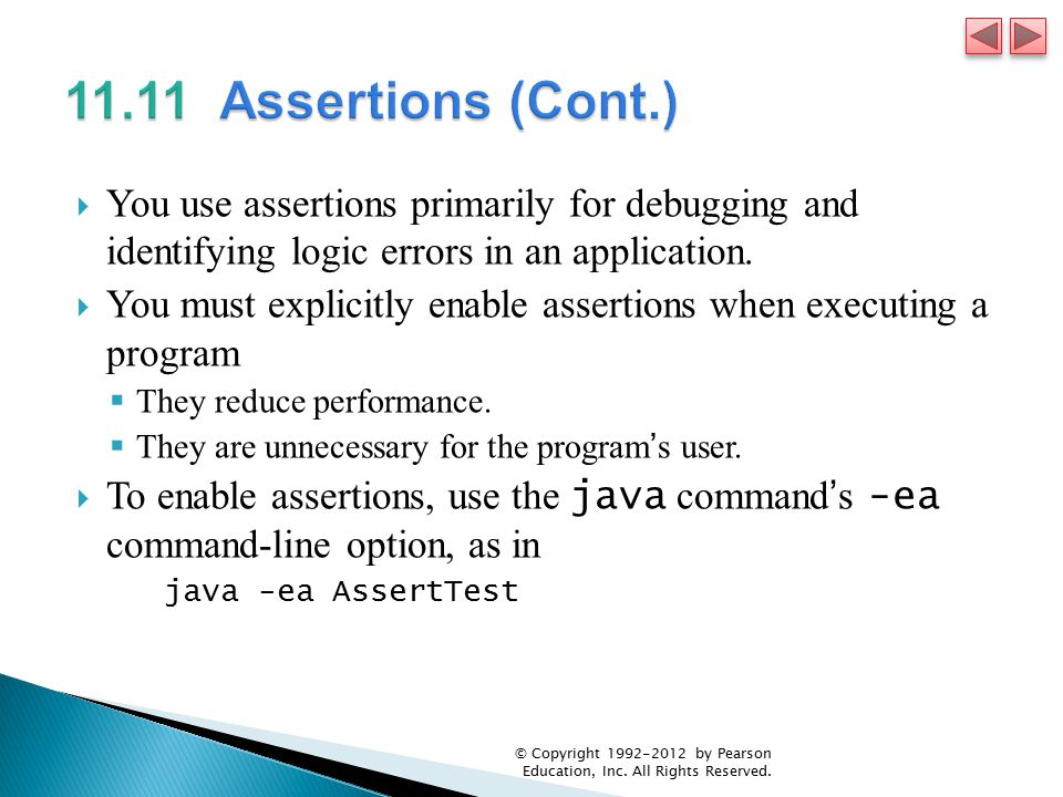  You use assertions primarily for debugging and identifying logic errors in an application.  You must explicitly enable assertions when executing a