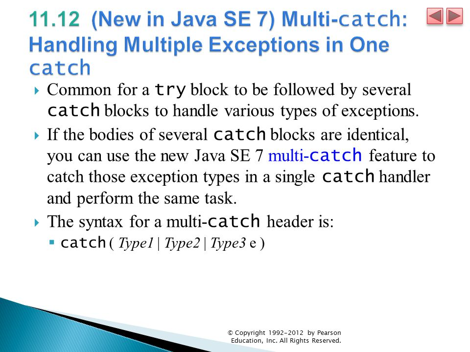  Common for a try block to be followed by several catch blocks to handle various types of exceptions.  If the bodies of several catch blocks are ide