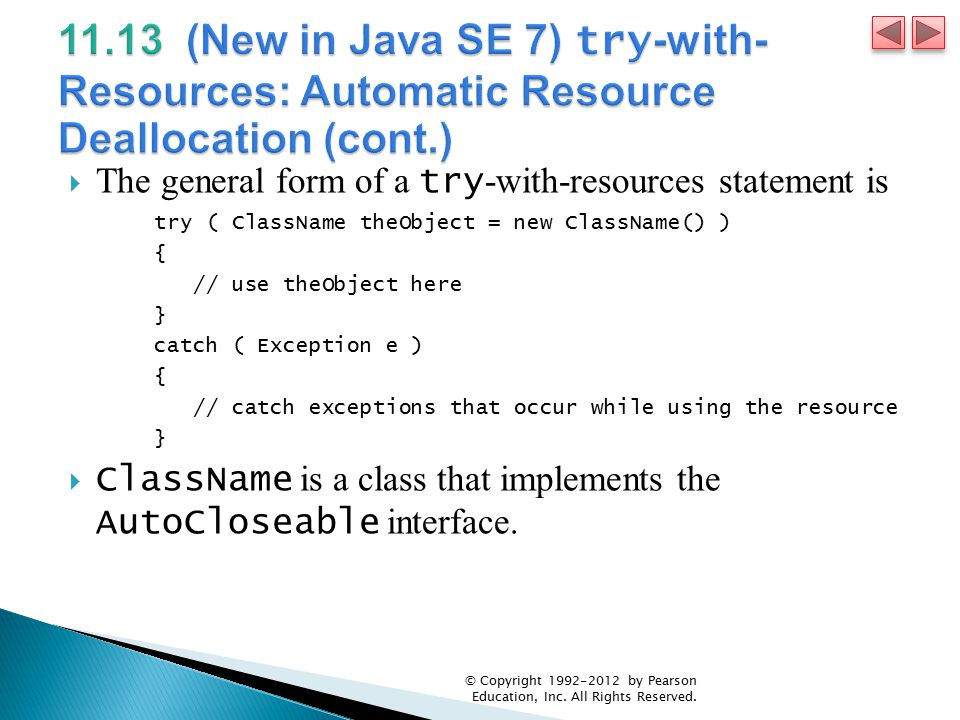  The general form of a try -with-resources statement is try ( ClassName theObject = new ClassName() ) { // use theObject here } catch ( Exception e ) { // catch exceptions that occur while using the resource }  ClassName is a class that implements the AutoCloseable interface.