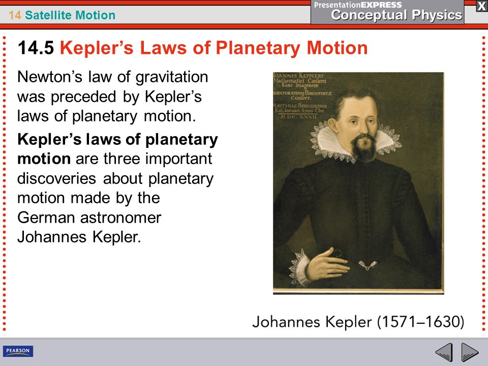 14 Satellite Motion Newton's law of gravitation was preceded by Kepler's laws of planetary motion. Kepler's laws of planetary motion are three importa