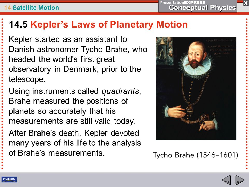 14 Satellite Motion Kepler started as an assistant to Danish astronomer Tycho Brahe, who headed the world's first great observatory in Denmark, prior