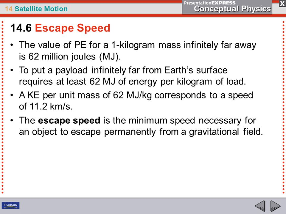 14 Satellite Motion The value of PE for a 1-kilogram mass infinitely far away is 62 million joules (MJ). To put a payload infinitely far from Earth's
