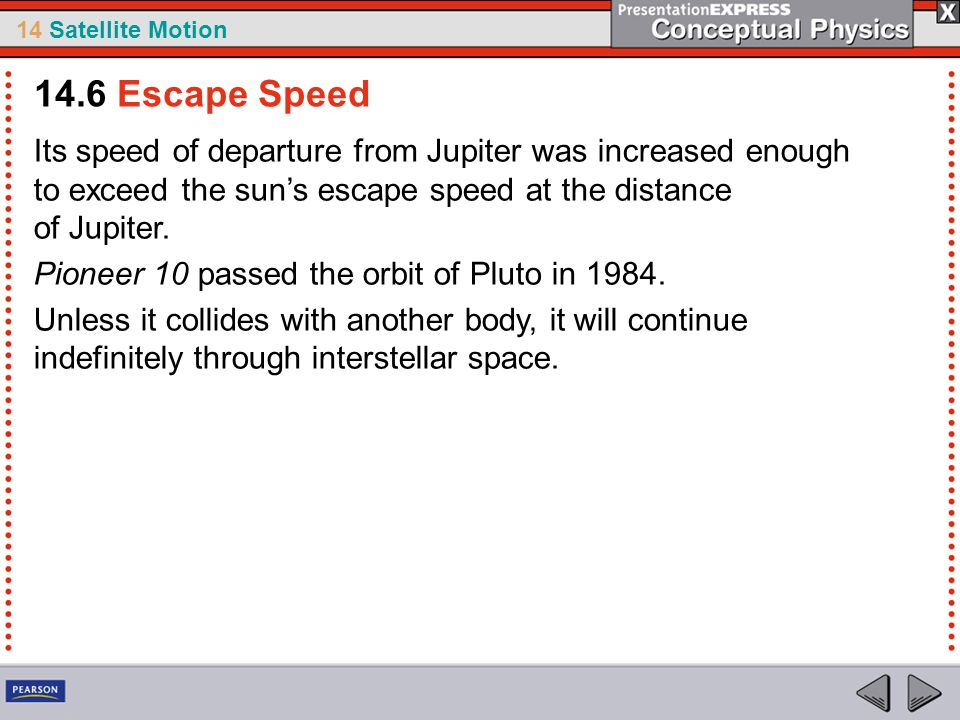 14 Satellite Motion Its speed of departure from Jupiter was increased enough to exceed the sun's escape speed at the distance of Jupiter. Pioneer 10 p