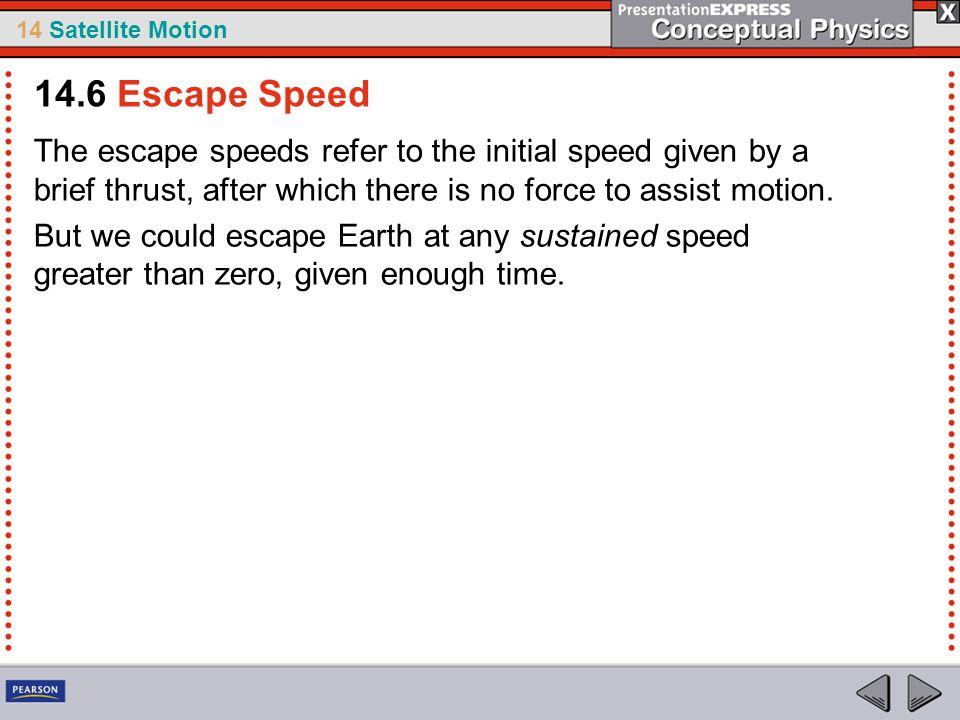 14 Satellite Motion The escape speeds refer to the initial speed given by a brief thrust, after which there is no force to assist motion. But we could