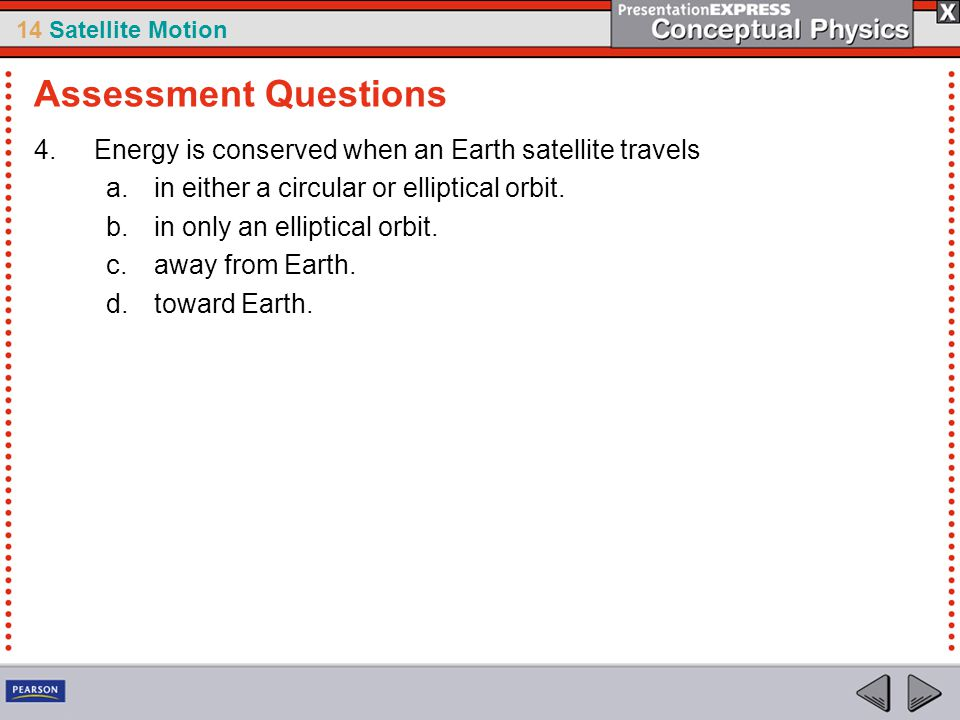 14 Satellite Motion 4.Energy is conserved when an Earth satellite travels a.in either a circular or elliptical orbit. b.in only an elliptical orbit. c