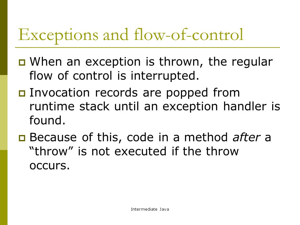 Intermediate Java Exceptions and flow-of-control  When an exception is thrown, the regular flow of control is interrupted.  Invocation records are p